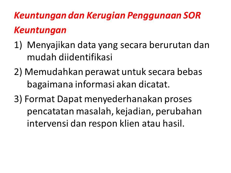 Keuntungan dan Kerugian Penggunaan SOR Keuntungan 1)Menyajikan data yang secara berurutan dan mudah diidentifikasi 2) Memudahkan perawat untuk secara bebas bagaimana informasi akan dicatat.