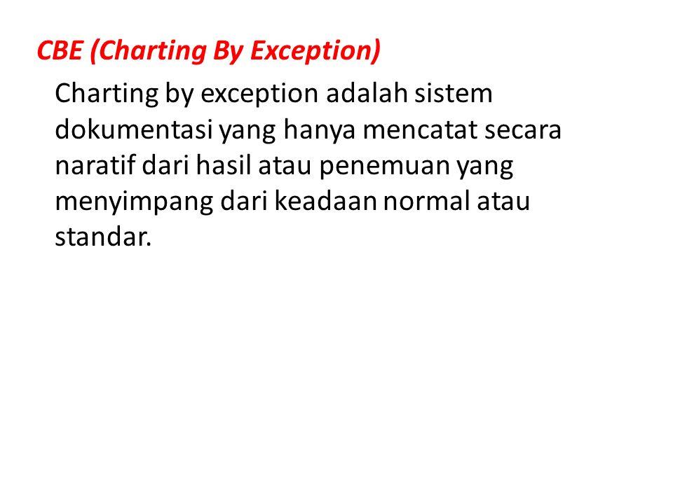 CBE (Charting By Exception) Charting by exception adalah sistem dokumentasi yang hanya mencatat secara naratif dari hasil atau penemuan yang menyimpang dari keadaan normal atau standar.