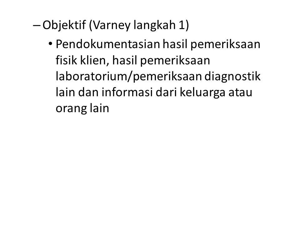 – Objektif (Varney langkah 1) Pendokumentasian hasil pemeriksaan fisik klien, hasil pemeriksaan laboratorium/pemeriksaan diagnostik lain dan informasi dari keluarga atau orang lain