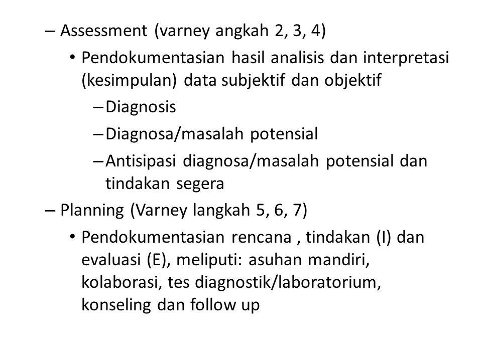– Assessment (varney angkah 2, 3, 4) Pendokumentasian hasil analisis dan interpretasi (kesimpulan) data subjektif dan objektif – Diagnosis – Diagnosa/masalah potensial – Antisipasi diagnosa/masalah potensial dan tindakan segera – Planning (Varney langkah 5, 6, 7) Pendokumentasian rencana, tindakan (I) dan evaluasi (E), meliputi: asuhan mandiri, kolaborasi, tes diagnostik/laboratorium, konseling dan follow up