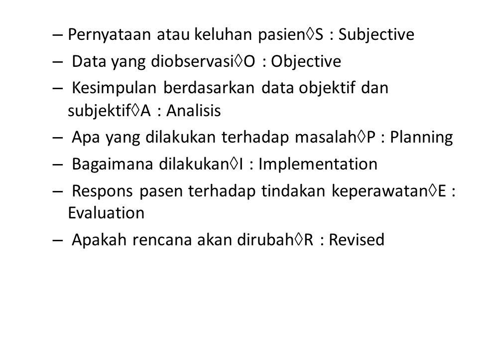 – Pernyataan atau keluhan pasien  S : Subjective – Data yang diobservasi  O : Objective – Kesimpulan berdasarkan data objektif dan subjektif  A : Analisis – Apa yang dilakukan terhadap masalah  P : Planning – Bagaimana dilakukan  I : Implementation – Respons pasen terhadap tindakan keperawatan  E : Evaluation – Apakah rencana akan dirubah  R : Revised