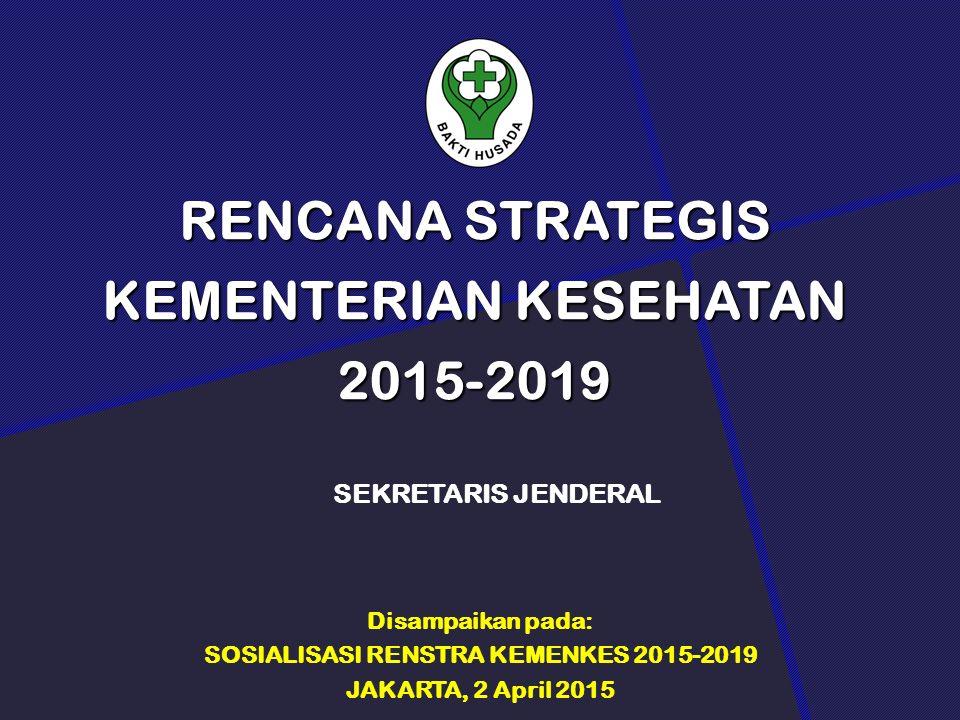 RENCANA STRATEGIS KEMENTERIAN KESEHATAN 2015-2019 SEKRETARIS JENDERAL Disampaikan pada: SOSIALISASI RENSTRA KEMENKES 2015-2019 JAKARTA, 2 April 2015