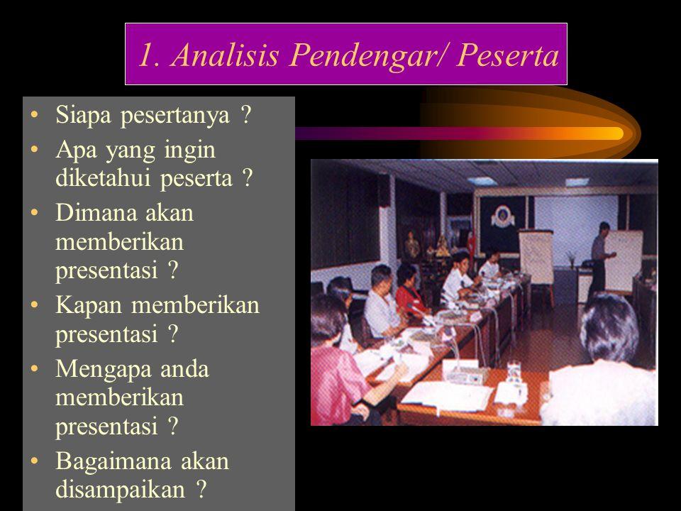 1. Analisis Pendengar/ Peserta Siapa pesertanya ? Apa yang ingin diketahui peserta ? Dimana akan memberikan presentasi ? Kapan memberikan presentasi ?