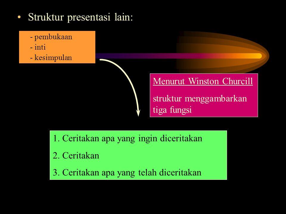 Struktur presentasi lain: Menurut Winston Churcill struktur menggambarkan tiga fungsi 1. Ceritakan apa yang ingin diceritakan 2. Ceritakan 3. Ceritaka
