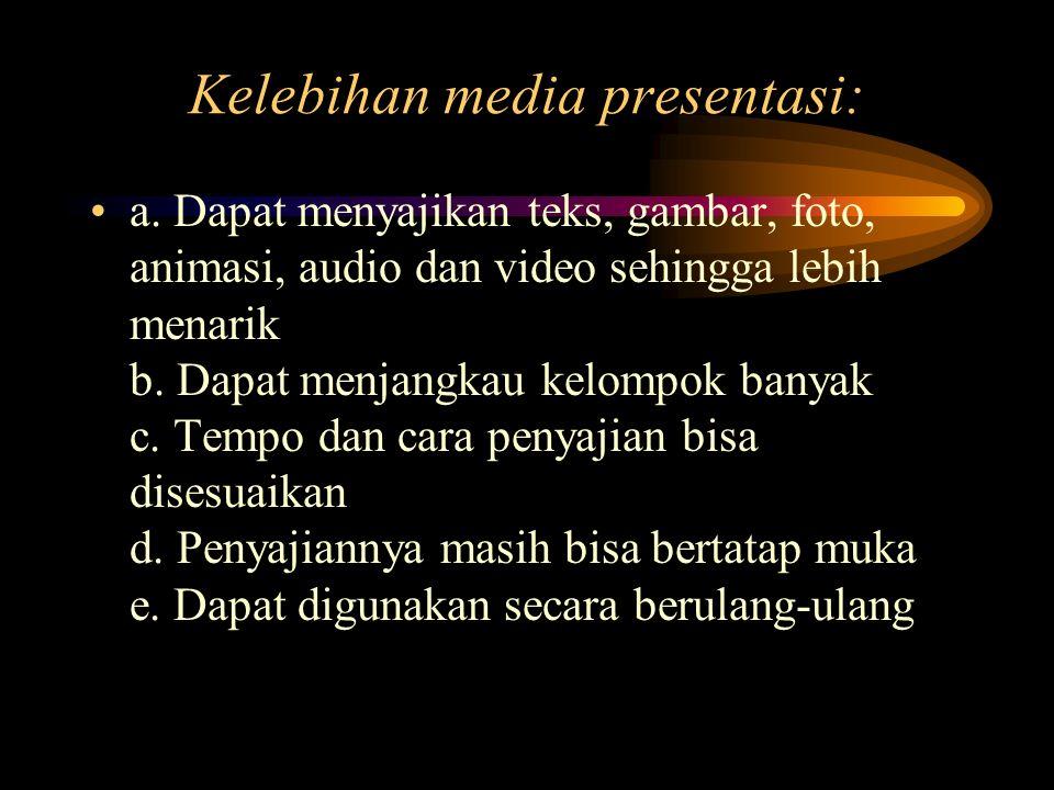 Kelebihan media presentasi: a. Dapat menyajikan teks, gambar, foto, animasi, audio dan video sehingga lebih menarik b. Dapat menjangkau kelompok banya