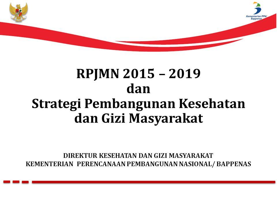 RPJMN 2015 – 2019 dan Strategi Pembangunan Kesehatan dan Gizi Masyarakat DIREKTUR KESEHATAN DAN GIZI MASYARAKAT KEMENTERIAN PERENCANAAN PEMBANGUNAN NASIONAL/ BAPPENAS