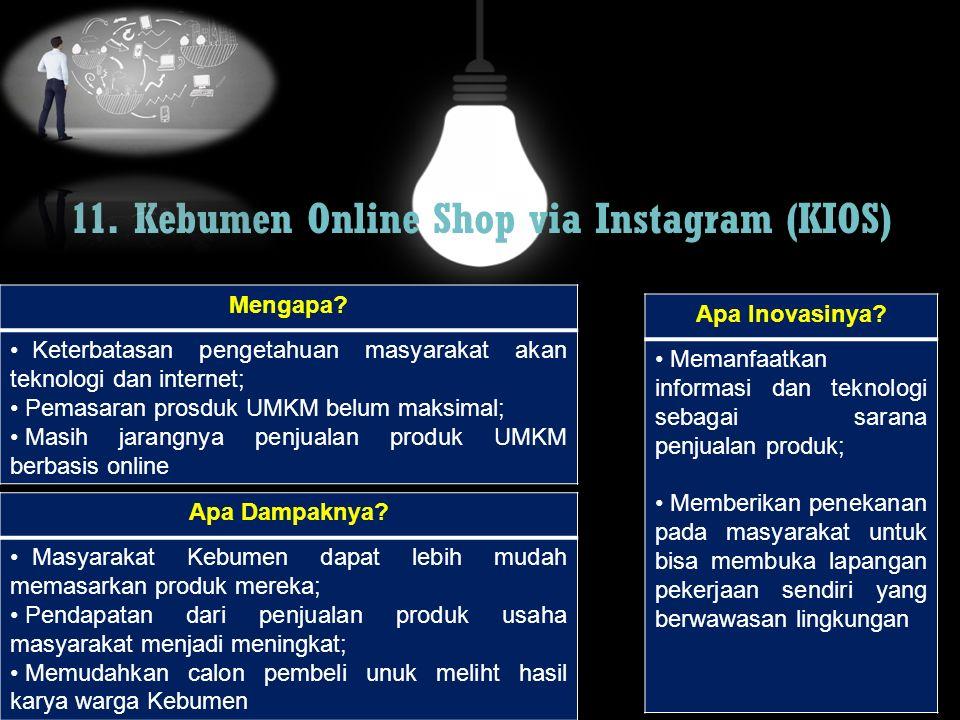 11. Kebumen Online Shop via Instagram (KIOS) Mengapa? Keterbatasan pengetahuan masyarakat akan teknologi dan internet; Pemasaran prosduk UMKM belum ma