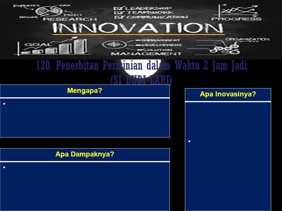 120. Penerbitan Perizinian dalam Waktu 2 Jam Jadi (SI DUDI LARI) Mengapa? Apa Dampaknya? Apa Inovasinya?