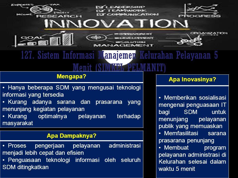 127. Sistem Informasi Manajemen Kelurahan Pelayanan 5 Menit (SIMKEL PELMANIT) Mengapa? Hanya beberapa SDM yang mengusai teknologi informasi yang terse
