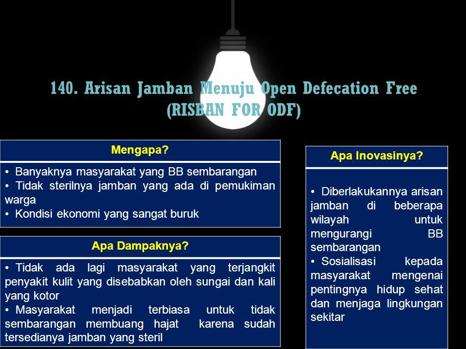 140. Arisan Jamban Menuju Open Defecation Free (RISBAN FOR ODF) Mengapa? Banyaknya masyarakat yang BB sembarangan Tidak sterilnya jamban yang ada di p
