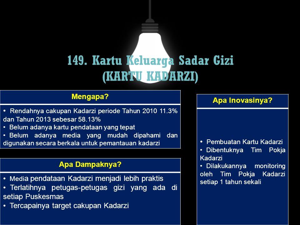 149. Kartu Keluarga Sadar Gizi (KARTU KADARZI) Mengapa? Rendahnya cakupan Kadarzi periode Tahun 2010 11.3% dan Tahun 2013 sebesar 58.13% Belum adanya