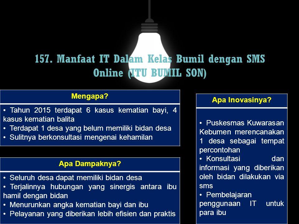 157. Manfaat IT Dalam Kelas Bumil dengan SMS Online (ITU BUMIL SON) Mengapa? Tahun 2015 terdapat 6 kasus kematian bayi, 4 kasus kematian balita Terdap