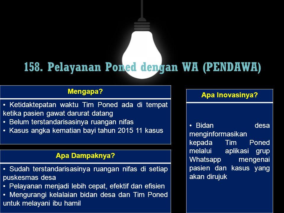 158. Pelayanan Poned dengan WA (PENDAWA) Mengapa? Ketidaktepatan waktu Tim Poned ada di tempat ketika pasien gawat darurat datang Belum terstandarisas