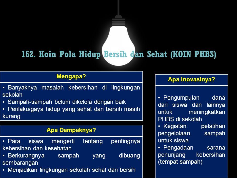 162. Koin Pola Hidup Bersih dan Sehat (KOIN PHBS) Mengapa? Banyaknya masalah kebersihan di lingkungan sekolah Sampah-sampah belum dikelola dengan baik