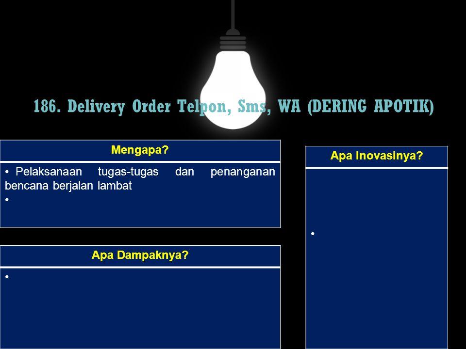 186. Delivery Order Telpon, Sms, WA (DERING APOTIK) Mengapa? Pelaksanaan tugas-tugas dan penanganan bencana berjalan lambat Apa Dampaknya? Apa Inovasi
