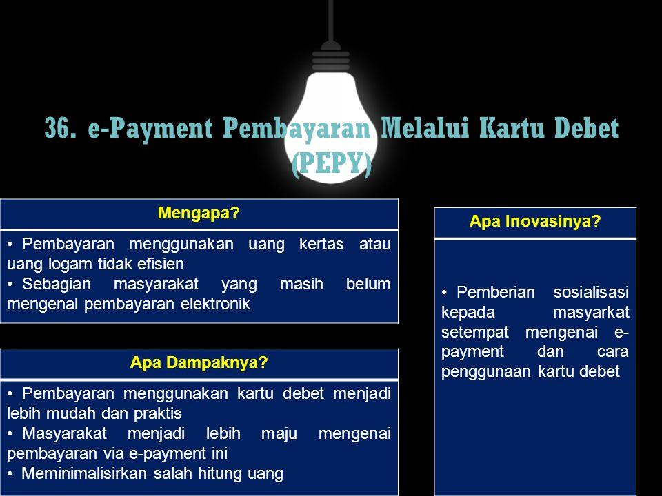 36. e-Payment Pembayaran Melalui Kartu Debet (PEPY) Mengapa? Pembayaran menggunakan uang kertas atau uang logam tidak efisien Sebagian masyarakat yang