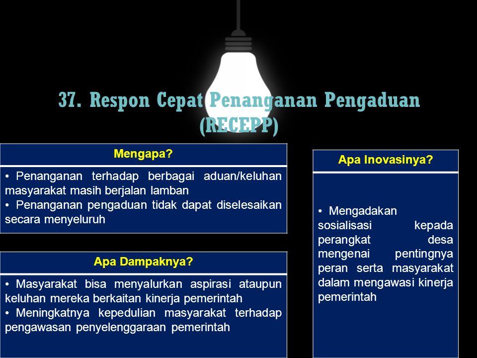 37. Respon Cepat Penanganan Pengaduan (RECEPP) Mengapa? Penanganan terhadap berbagai aduan/keluhan masyarakat masih berjalan lamban Penanganan pengadu