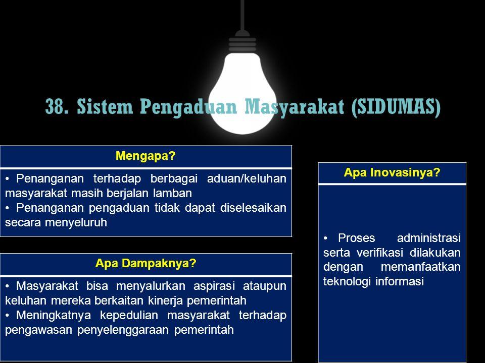 38. Sistem Pengaduan Masyarakat (SIDUMAS) Mengapa? Penanganan terhadap berbagai aduan/keluhan masyarakat masih berjalan lamban Penanganan pengaduan ti
