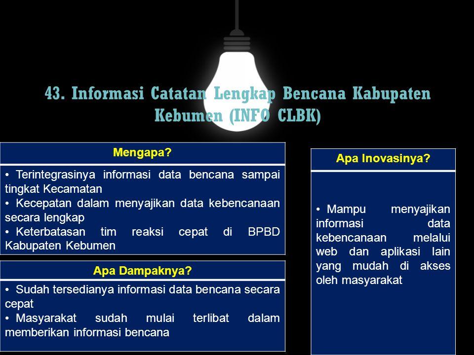 43. Informasi Catatan Lengkap Bencana Kabupaten Kebumen (INFO CLBK) Mengapa? Terintegrasinya informasi data bencana sampai tingkat Kecamatan Kecepatan