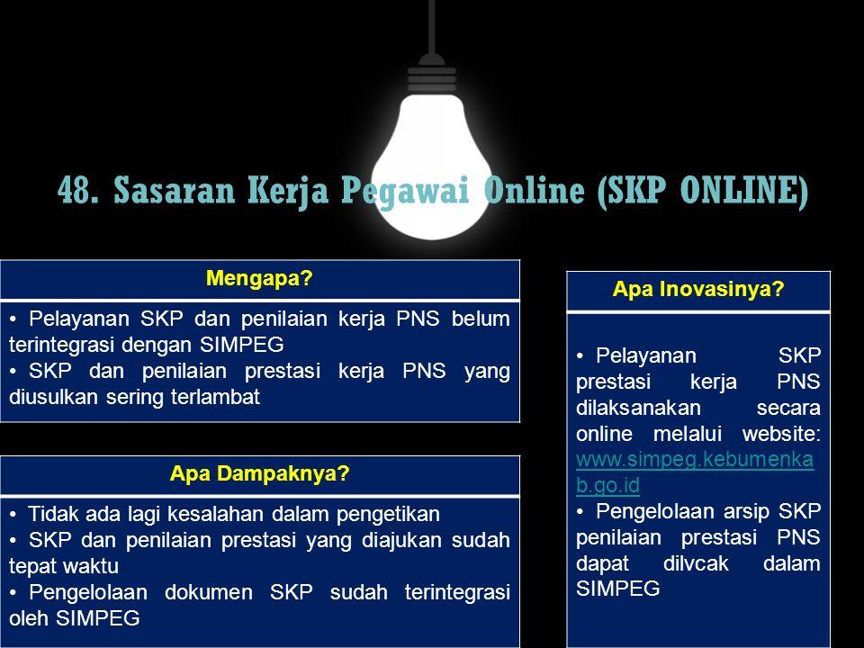 48. Sasaran Kerja Pegawai Online (SKP ONLINE) Mengapa? Pelayanan SKP dan penilaian kerja PNS belum terintegrasi dengan SIMPEG SKP dan penilaian presta