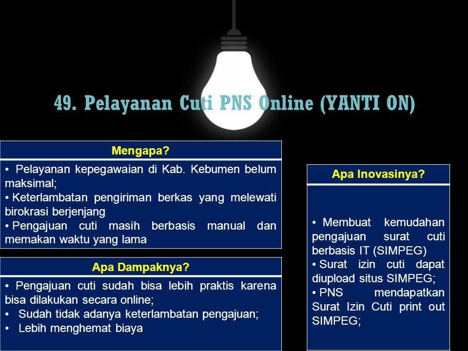 49. Pelayanan Cuti PNS Online (YANTI ON) Mengapa? Pelayanan kepegawaian di Kab. Kebumen belum maksimal; Keterlambatan pengiriman berkas yang melewati