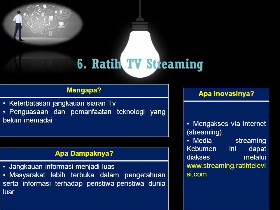 6. Ratih TV Streaming Mengapa? Keterbatasan jangkauan siaran Tv Penguasaan dan pemanfaatan teknologi yang belum memadai Apa Dampaknya? Jangkauan infor