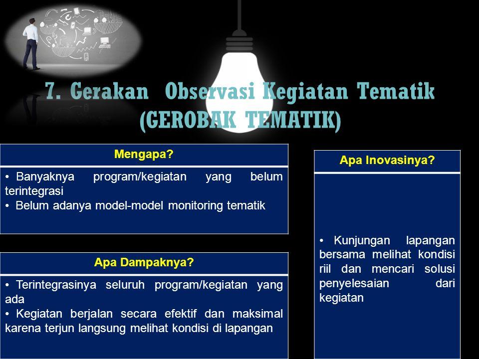 7. Gerakan Observasi Kegiatan Tematik (GEROBAK TEMATIK) Mengapa? Banyaknya program/kegiatan yang belum terintegrasi Belum adanya model-model monitorin