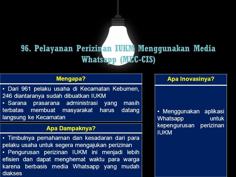 96. Pelayanan Perizinan IUKM Menggunakan Media Whatsapp (MEC-CIS) Mengapa? Dari 961 pelaku usaha di Kecamatan Kebumen, 246 diantaranya sudah dibuatkan
