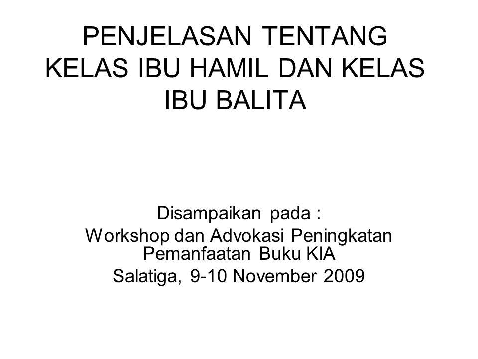 PENJELASAN TENTANG KELAS IBU HAMIL DAN KELAS IBU BALITA Disampaikan pada : Workshop dan Advokasi Peningkatan Pemanfaatan Buku KIA Salatiga, 9-10 November 2009