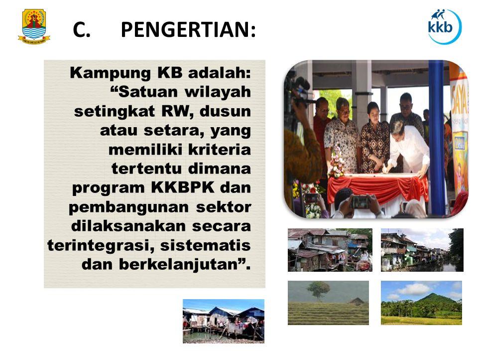 Kampung KB adalah: Satuan wilayah setingkat RW, dusun atau setara, yang memiliki kriteria tertentu dimana program KKBPK dan pembangunan sektor dilaksanakan secara terintegrasi, sistematis dan berkelanjutan .