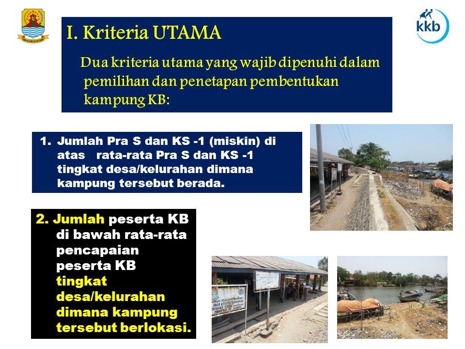 2. Jumlah peserta KB di bawah rata-rata pencapaian peserta KB tingkat desa/kelurahan dimana kampung tersebut berlokasi. I. Kriteria UTAMA Dua kriteria