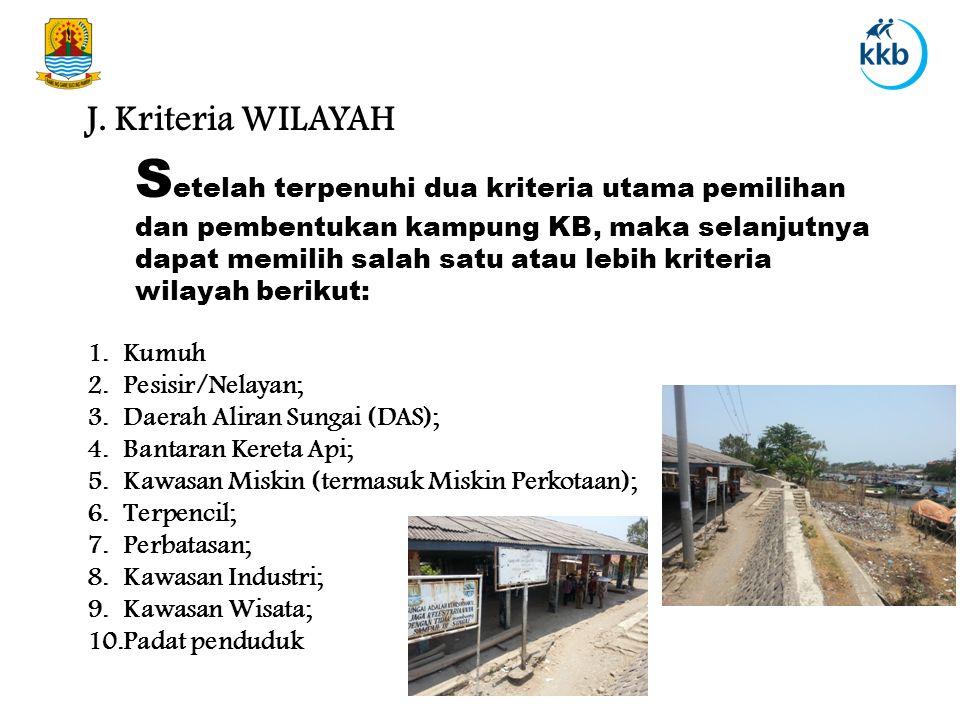 J. Kriteria WILAYAH S etelah terpenuhi dua kriteria utama pemilihan dan pembentukan kampung KB, maka selanjutnya dapat memilih salah satu atau lebih k