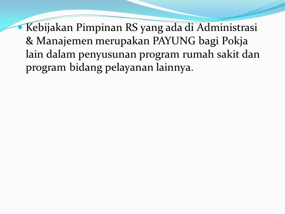 Kebijakan Pimpinan RS yang ada di Administrasi & Manajemen merupakan PAYUNG bagi Pokja lain dalam penyusunan program rumah sakit dan program bidang pe
