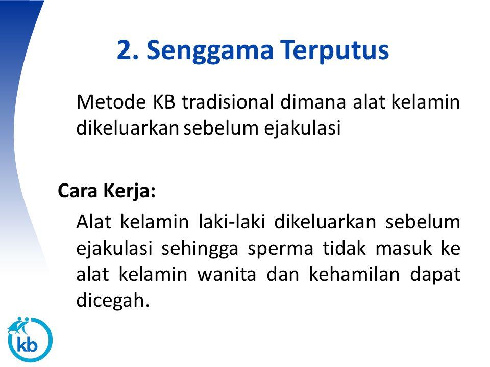 2. Senggama Terputus Metode KB tradisional dimana alat kelamin dikeluarkan sebelum ejakulasi Cara Kerja: Alat kelamin laki-laki dikeluarkan sebelum ej