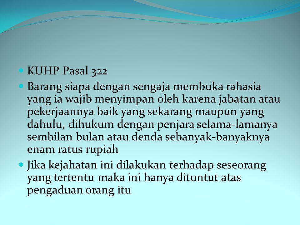 KUHP Pasal 322 Barang siapa dengan sengaja membuka rahasia yang ia wajib menyimpan oleh karena jabatan atau pekerjaannya baik yang sekarang maupun yan