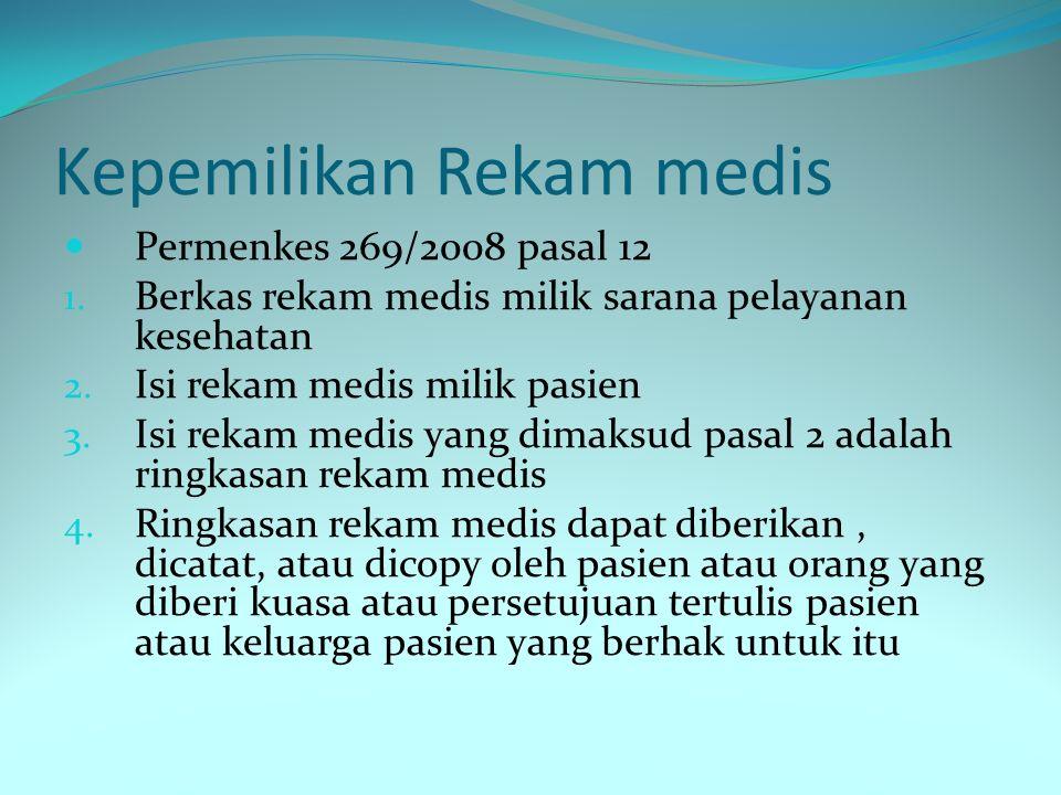 Kepemilikan Rekam medis Permenkes 269/2008 pasal 12 1. Berkas rekam medis milik sarana pelayanan kesehatan 2. Isi rekam medis milik pasien 3. Isi reka