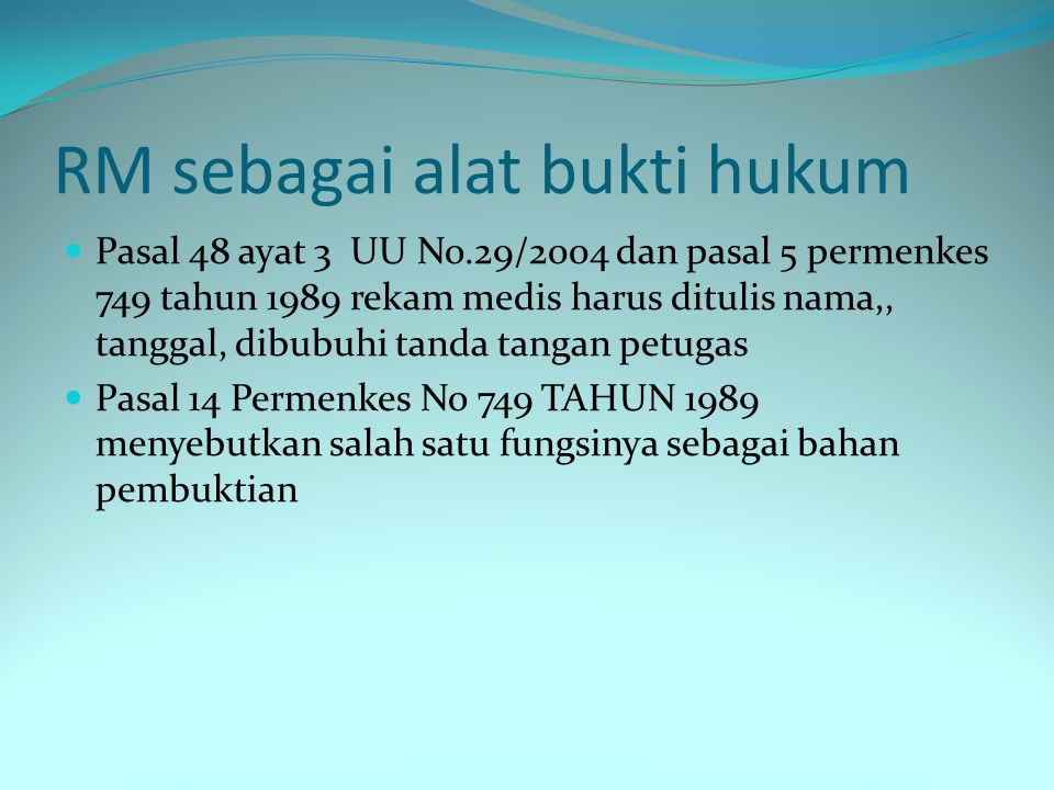 RM sebagai alat bukti hukum Pasal 48 ayat 3 UU No.29/2004 dan pasal 5 permenkes 749 tahun 1989 rekam medis harus ditulis nama,, tanggal, dibubuhi tanda tangan petugas Pasal 14 Permenkes No 749 TAHUN 1989 menyebutkan salah satu fungsinya sebagai bahan pembuktian