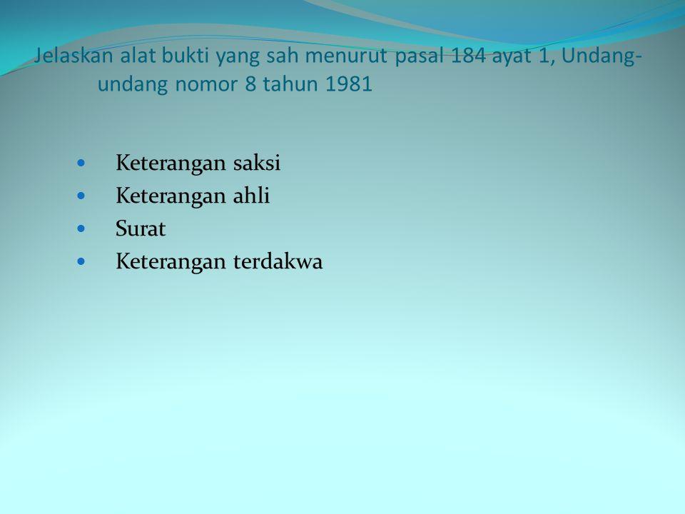 Jelaskan alat bukti yang sah menurut pasal 184 ayat 1, Undang- undang nomor 8 tahun 1981 Keterangan saksi Keterangan ahli Surat Keterangan terdakwa