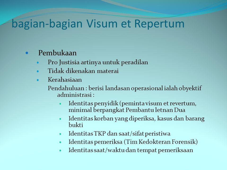 bagian-bagian Visum et Repertum Pembukaan Pro Justisia artinya untuk peradilan Tidak dikenakan materai Kerahasiaan Pendahuluan : berisi landasan opera