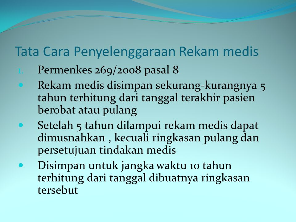 Tata Cara Penyelenggaraan Rekam medis Permenkes 269/2008 pasal 9 - RM Pada sarana non rumah sakit wajib disimpan sekurang-kurangnya 2 tahun terhitung tanggal terakhir pasien berobat - Setelah batas tersebut dapat dimusnahkan