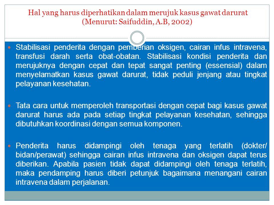 Hal yang harus diperhatikan dalam merujuk kasus gawat darurat (Menurut: Saifuddin, A.B, 2002) Stabilisasi penderita dengan pemberian oksigen, cairan infus intravena, transfusi darah serta obat-obatan.