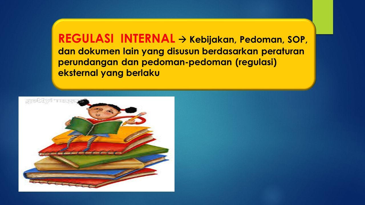 REGULASI INTERNAL  Kebijakan, Pedoman, SOP, dan dokumen lain yang disusun berdasarkan peraturan perundangan dan pedoman-pedoman (regulasi) eksternal