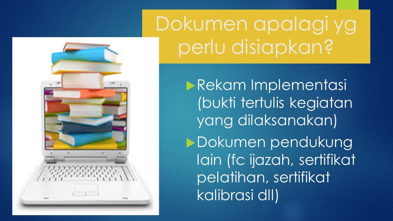 Dokumen apalagi yg perlu disiapkan?  Rekam Implementasi (bukti tertulis kegiatan yang dilaksanakan)  Dokumen pendukung lain (fc ijazah, sertifikat p