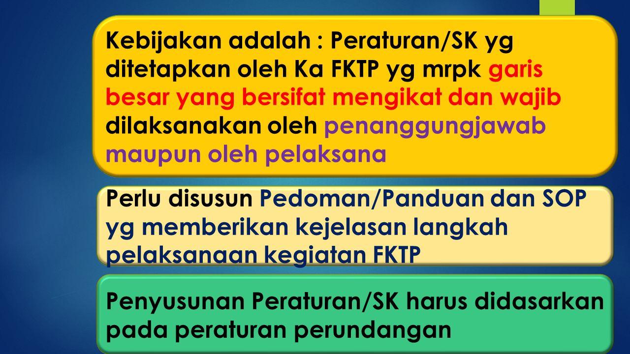 Kebijakan adalah : Peraturan/SK yg ditetapkan oleh Ka FKTP yg mrpk garis besar yang bersifat mengikat dan wajib dilaksanakan oleh penanggungjawab maup