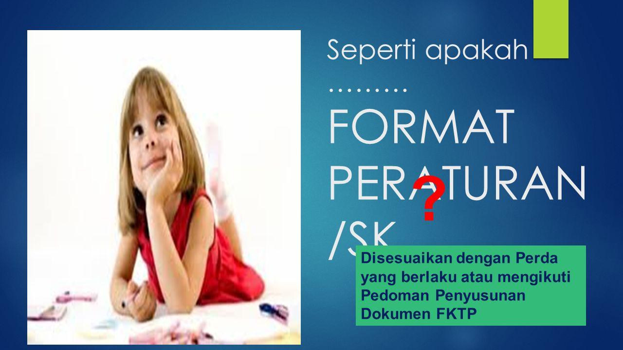 Seperti apakah ……… FORMAT PERATURAN /SK ? Disesuaikan dengan Perda yang berlaku atau mengikuti Pedoman Penyusunan Dokumen FKTP