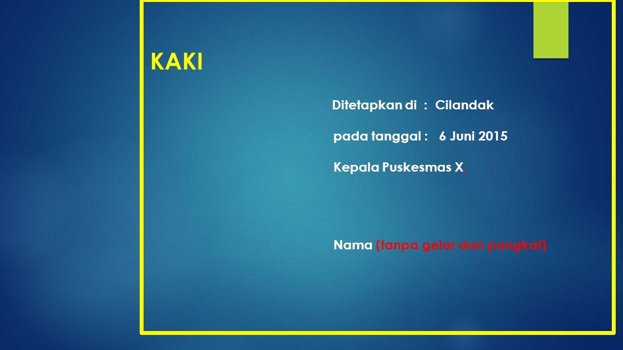 KAKI Ditetapkan di : Cilandak pada tanggal : 6 Juni 2015 Kepala Puskesmas X, Nama (tanpa gelar dan pangkat)