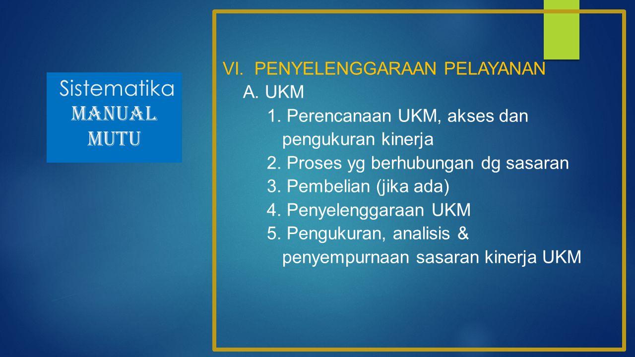 Sistematika MANUAL MUTU VI. PENYELENGGARAAN PELAYANAN A. UKM 1. Perencanaan UKM, akses dan pengukuran kinerja 2. Proses yg berhubungan dg sasaran 3. P