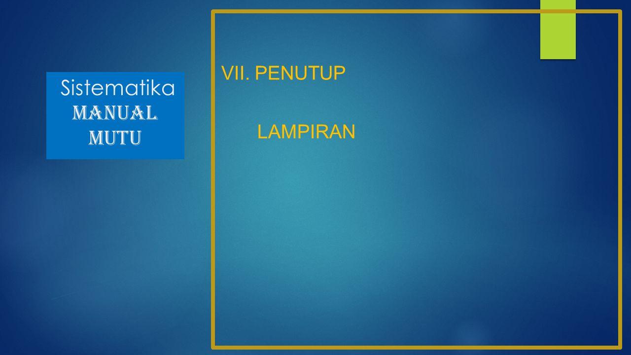 Sistematika MANUAL MUTU VII. PENUTUP LAMPIRAN