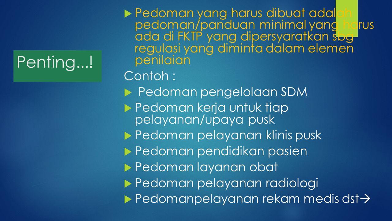 Penting...!  Pedoman yang harus dibuat adalah pedoman/panduan minimal yang harus ada di FKTP yang dipersyaratkan sbg regulasi yang diminta dalam elem