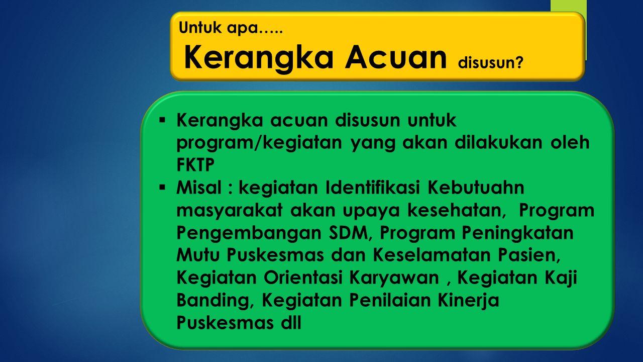  Kerangka acuan disusun untuk program/kegiatan yang akan dilakukan oleh FKTP  Misal : kegiatan Identifikasi Kebutuahn masyarakat akan upaya kesehata